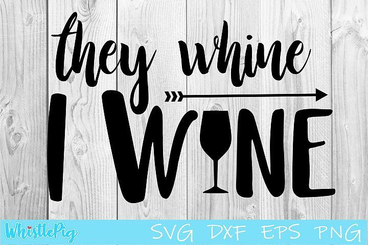 They Whine I wine SVG DXF EPS Wine SVG Alcohol SVG wine svg