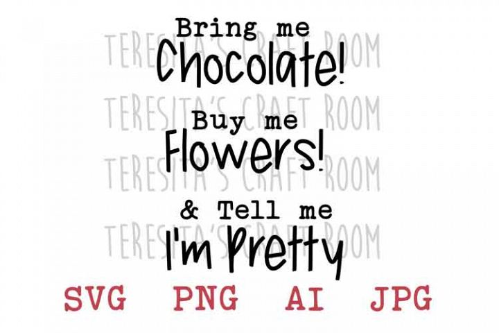 Bring Me Chocolate Buy Me Flowers Tell Me Im Pretty