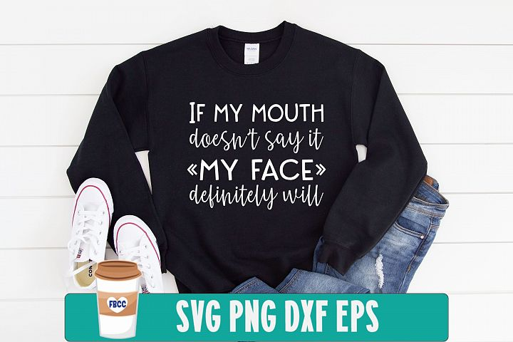 If my mouth doesnt say it my face definitely will svg