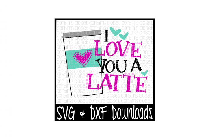 Latte SVG * I Love You A Latte Cut File