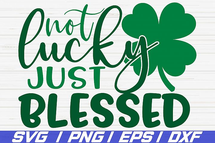 Not Lucky Just Blessed SVG / St. Patricks Day SVG / Cricut