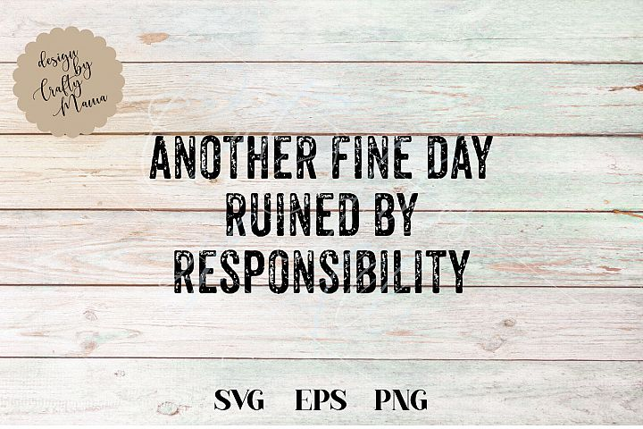 Another Fine Day Ruined By Responsibility SVG Sublimation