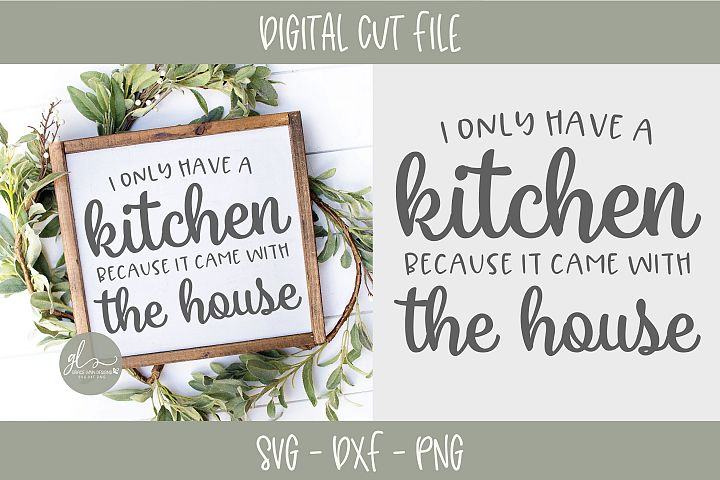 I Only Have A Kitchen Because It Came With The House - SVG