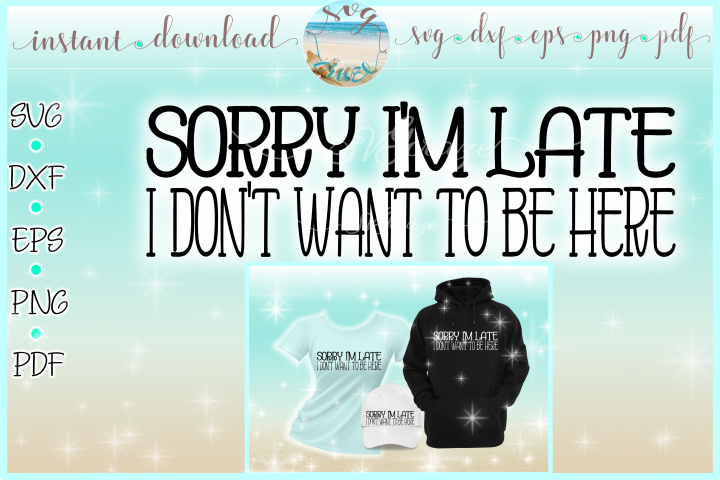 Sorry Im Late I Dont Want To Be Here Funny Quote SVG