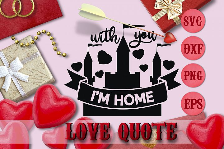 WITH YOU IM HOME quote Valentine svg Love SVG T-SHIRT